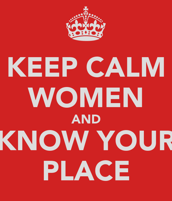 KEEP CALM WOMEN AND KNOW YOUR PLACE