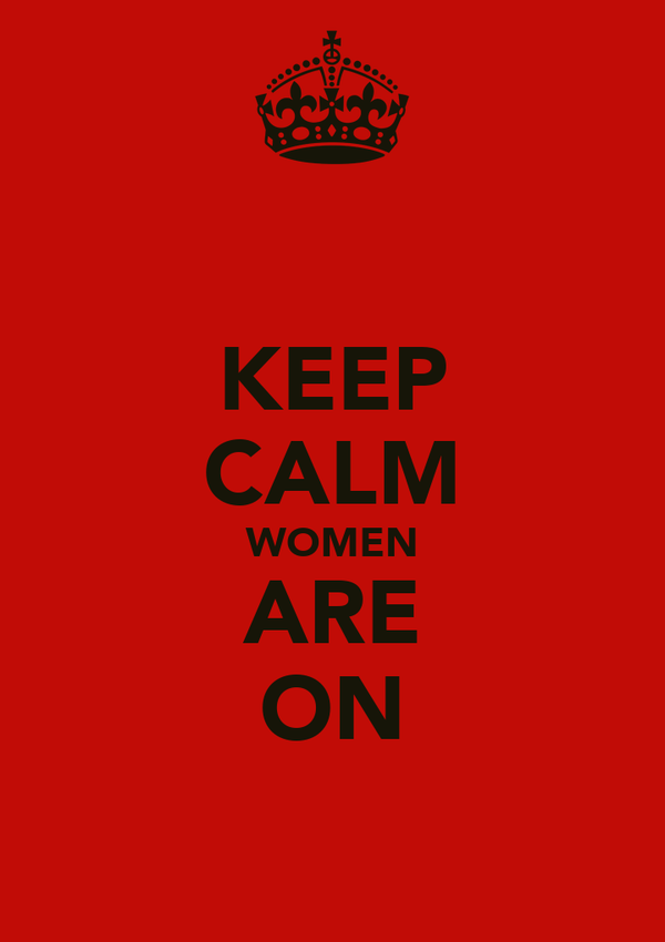 KEEP CALM WOMEN ARE ON