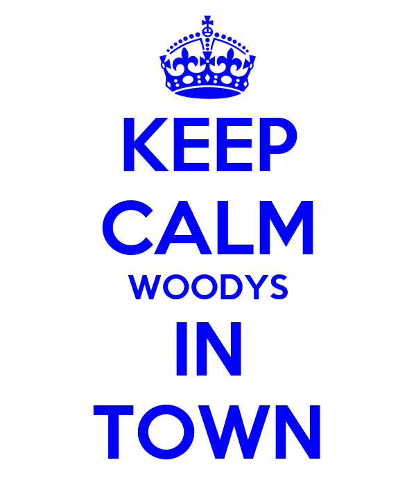KEEP CALM WOODYS IN TOWN
