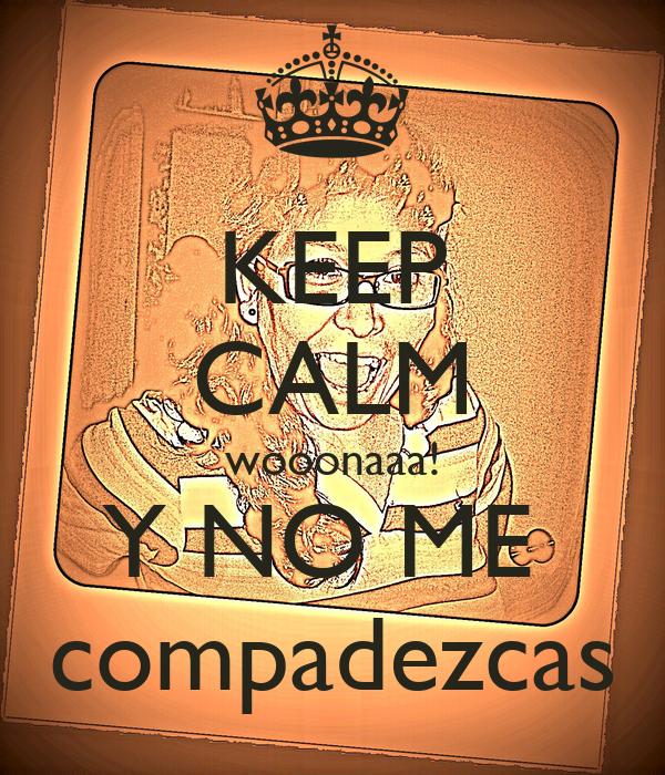 KEEP CALM wooonaaa! Y NO ME  compadezcas