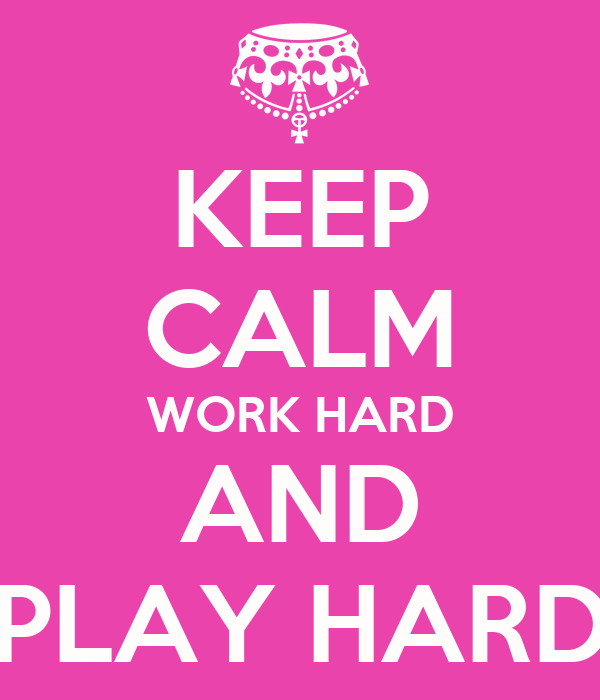 KEEP CALM WORK HARD AND PLAY HARD