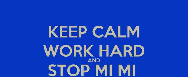KEEP CALM WORK HARD AND STOP MI MI