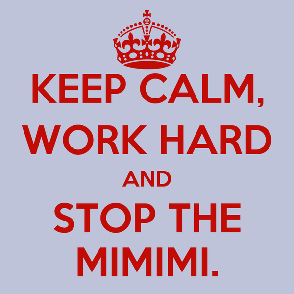KEEP CALM, WORK HARD AND STOP THE MIMIMI.