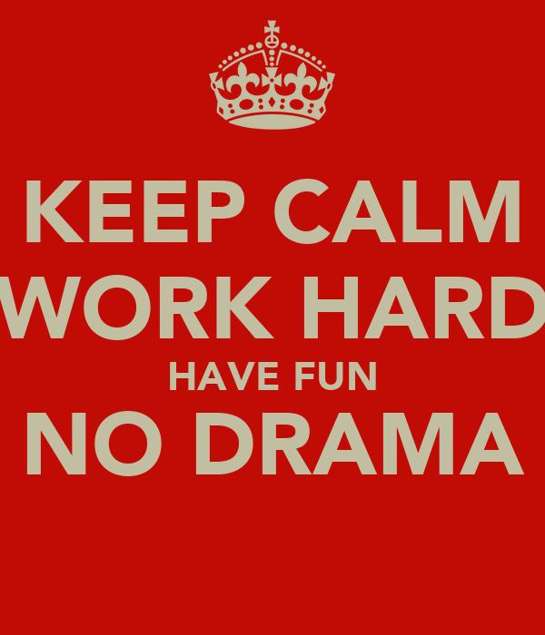 KEEP CALM WORK HARD HAVE FUN NO DRAMA