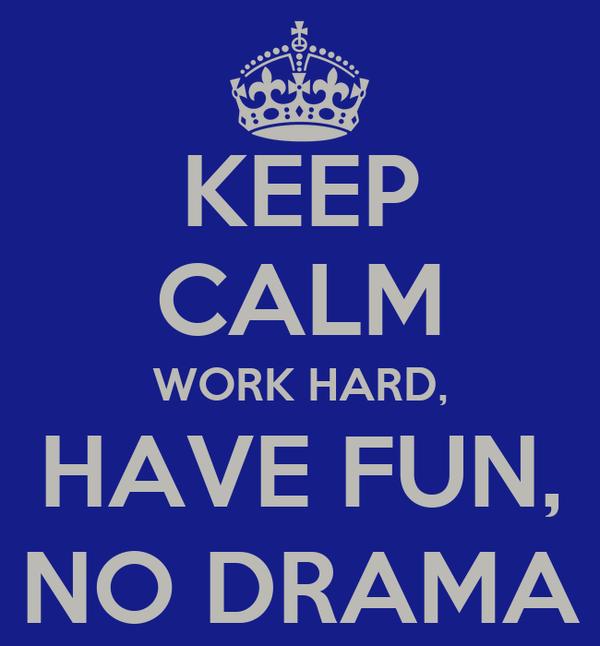 KEEP CALM WORK HARD, HAVE FUN, NO DRAMA