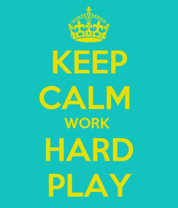 KEEP CALM  WORK  HARD PLAY