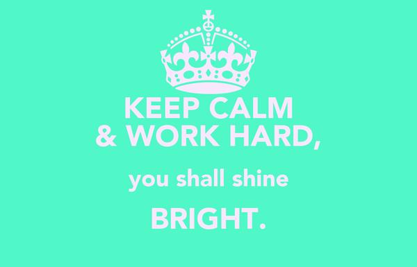 KEEP CALM & WORK HARD, you shall shine BRIGHT.