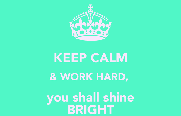 KEEP CALM & WORK HARD,  you shall shine BRIGHT
