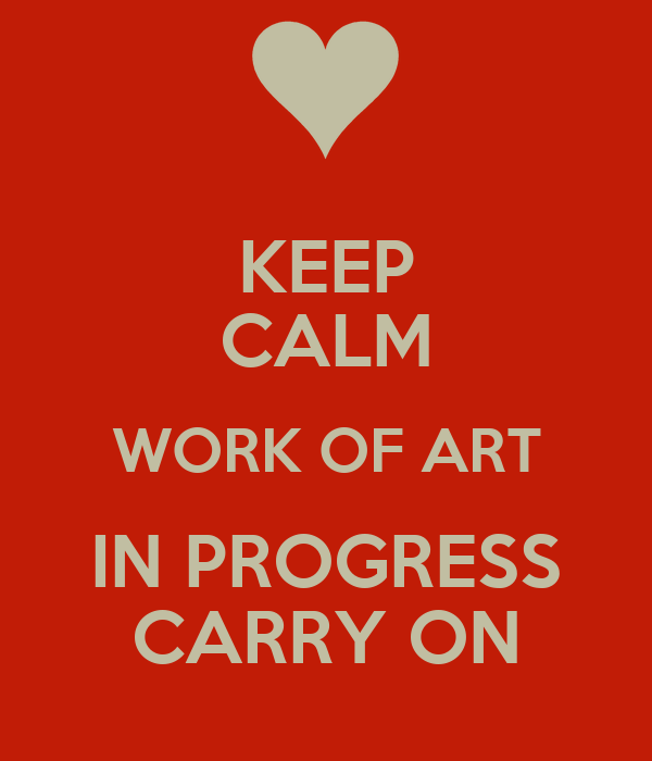 KEEP CALM WORK OF ART IN PROGRESS CARRY ON