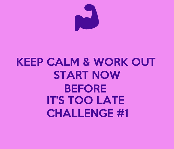 KEEP CALM & WORK OUT  START NOW BEFORE  IT'S TOO LATE  CHALLENGE #1