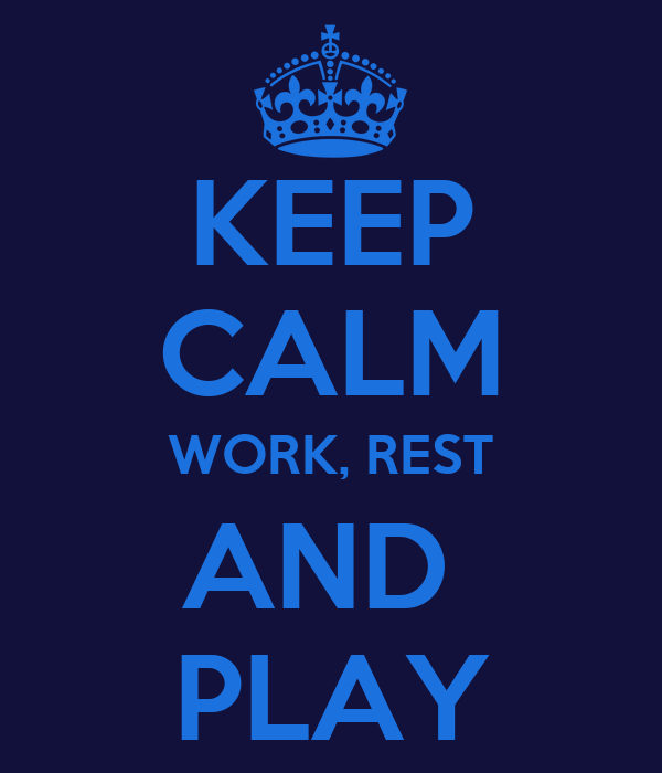 KEEP CALM WORK, REST AND  PLAY