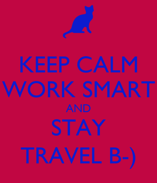 KEEP CALM WORK SMART AND STAY TRAVEL B-)