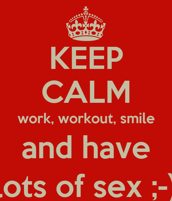 KEEP CALM work, workout, smile and have lots of sex ;-)