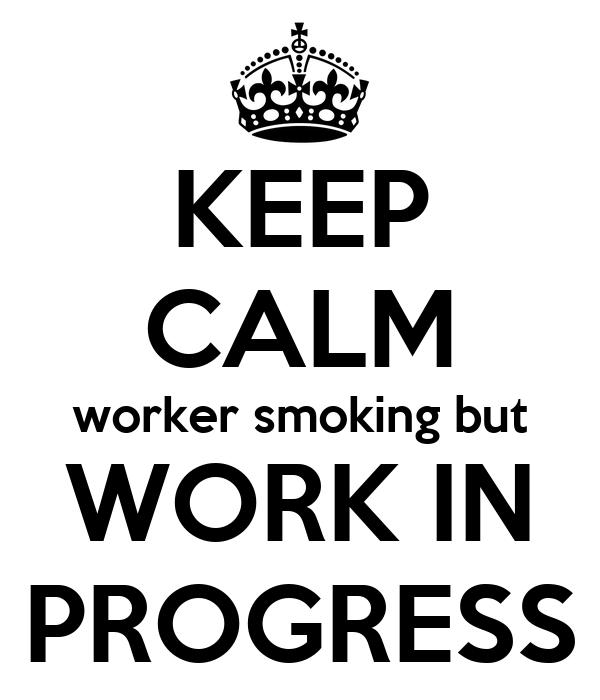 KEEP CALM worker smoking but WORK IN PROGRESS
