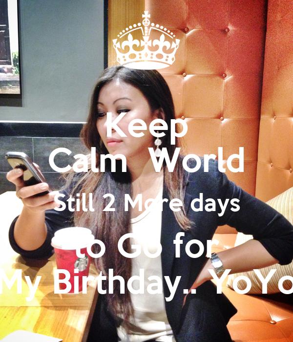 Keep Calm  World Still 2 More days to Go for My Birthday.. YoYo