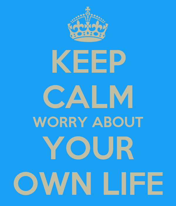 KEEP CALM WORRY ABOUT  YOUR  OWN LIFE