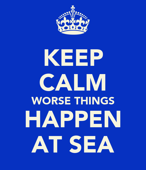 KEEP CALM WORSE THINGS HAPPEN AT SEA