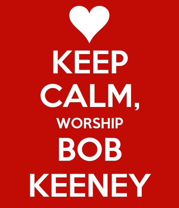 KEEP CALM, WORSHIP BOB KEENEY