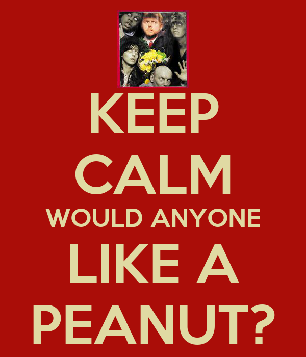 KEEP CALM WOULD ANYONE LIKE A PEANUT?