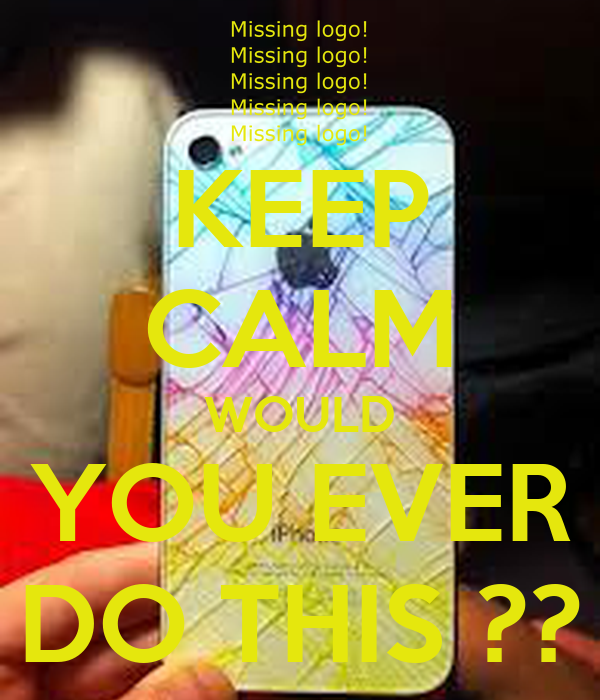 KEEP CALM WOULD YOU EVER DO THIS ??