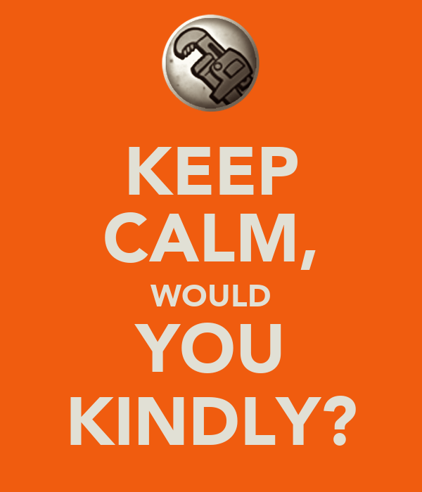 KEEP CALM, WOULD YOU KINDLY?