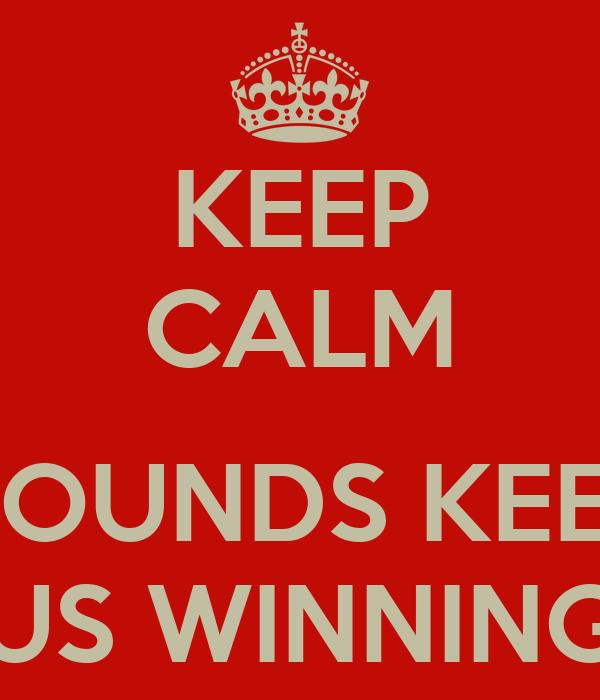 KEEP CALM  WOUNDS KEEP  US WINNING