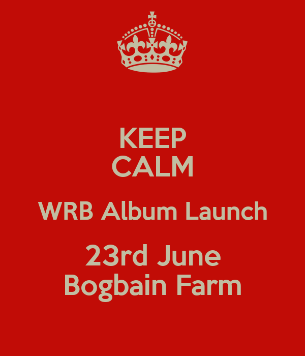 KEEP CALM WRB Album Launch 23rd June Bogbain Farm