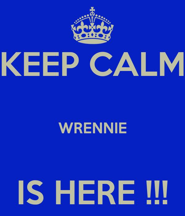 KEEP CALM  WRENNIE  IS HERE !!!