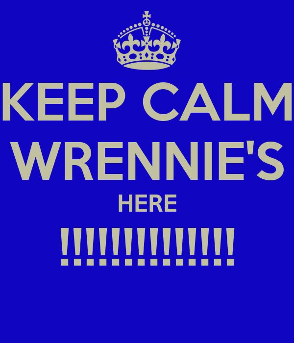 KEEP CALM WRENNIE'S HERE !!!!!!!!!!!!!!