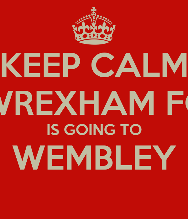KEEP CALM WREXHAM FC IS GOING TO WEMBLEY