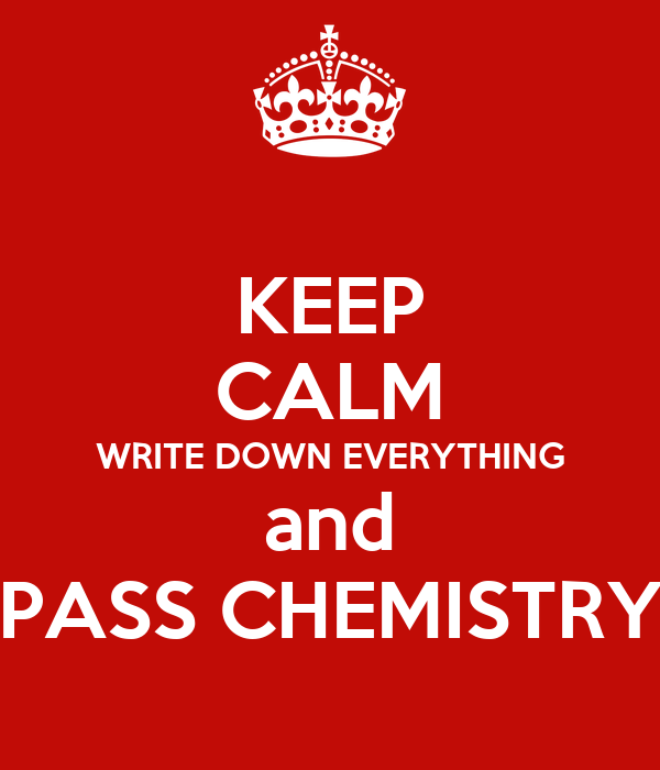 KEEP CALM WRITE DOWN EVERYTHING and PASS CHEMISTRY