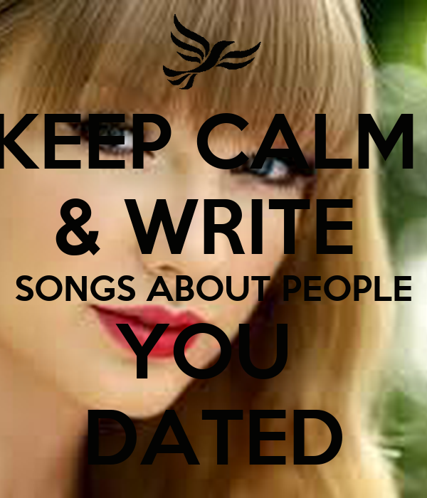 KEEP CALM  & WRITE  SONGS ABOUT PEOPLE YOU  DATED
