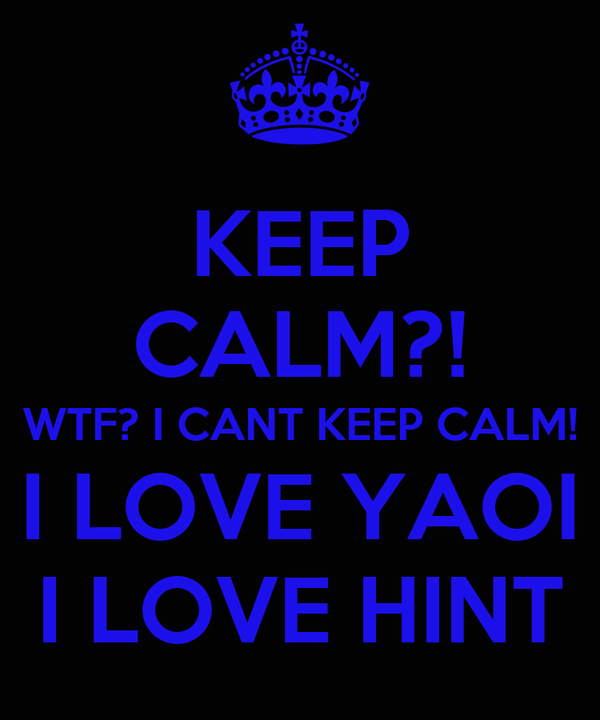 KEEP CALM?! WTF? I CANT KEEP CALM! I LOVE YAOI I LOVE HINT