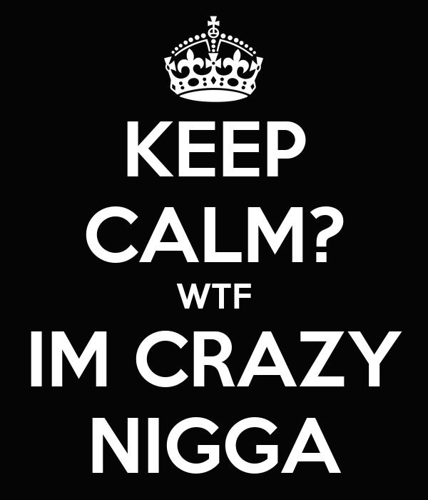 KEEP CALM? WTF IM CRAZY NIGGA