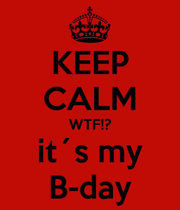 KEEP CALM WTF!? it´s my B-day