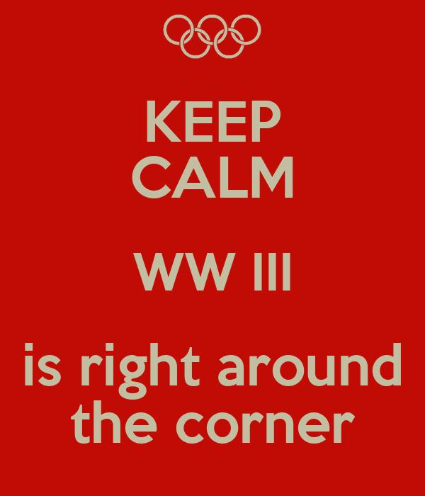 KEEP CALM WW III is right around the corner