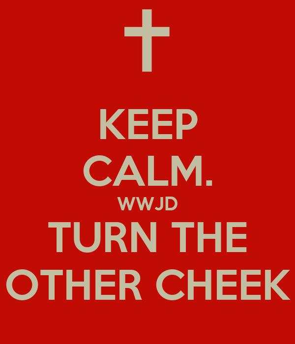 KEEP CALM. WWJD TURN THE OTHER CHEEK