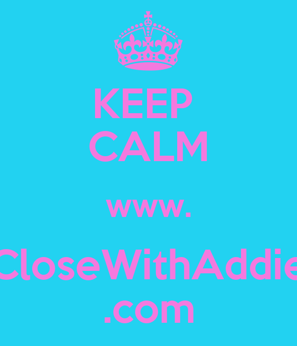 KEEP  CALM www. CloseWithAddie .com