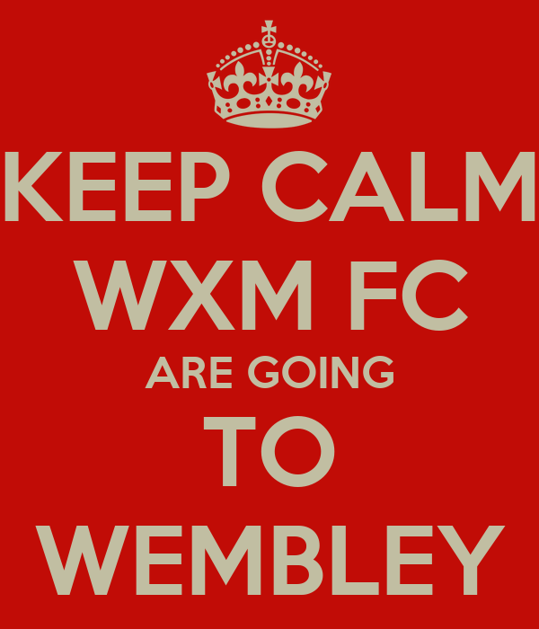 KEEP CALM WXM FC ARE GOING TO WEMBLEY
