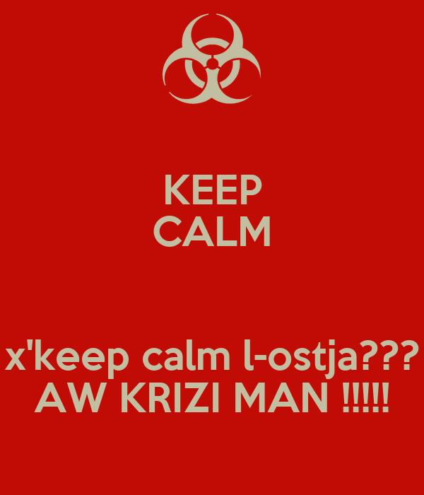 KEEP CALM  x'keep calm l-ostja??? AW KRIZI MAN !!!!!