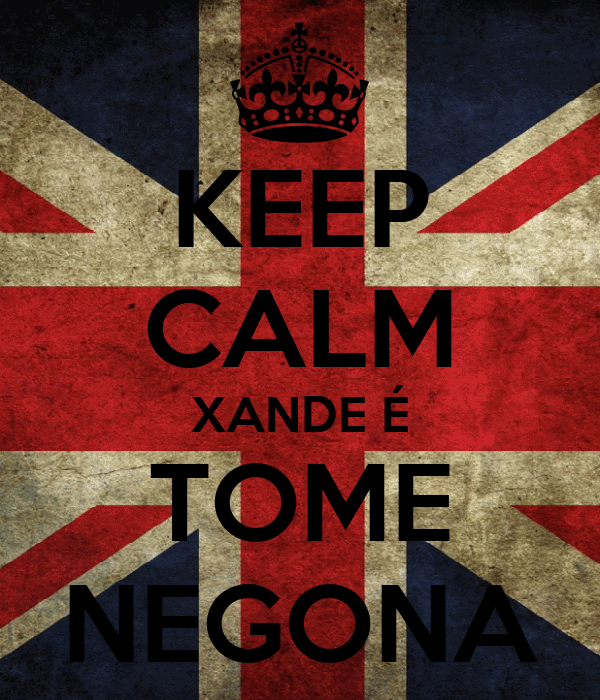 KEEP CALM XANDE É TOME NEGONA