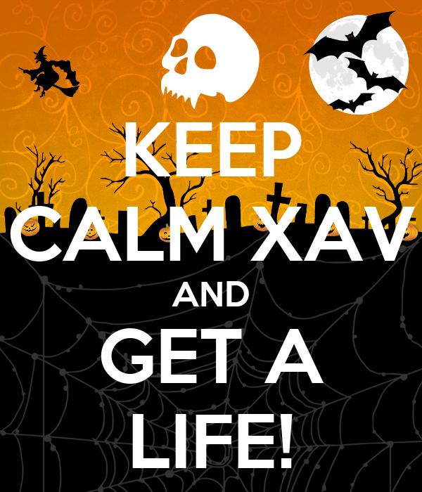 KEEP CALM XAV AND GET A LIFE!