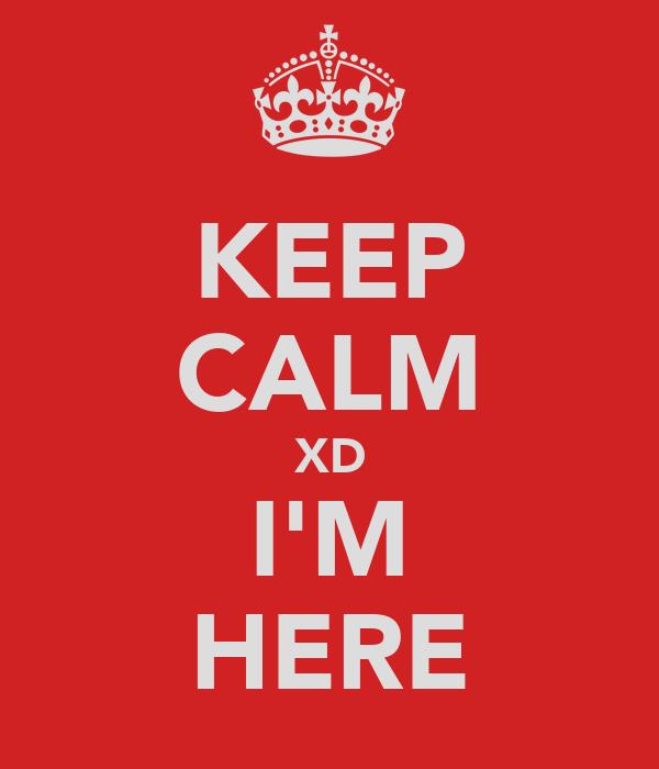 KEEP CALM XD I'M HERE