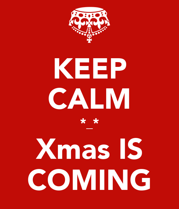 KEEP CALM *_* Xmas IS COMING