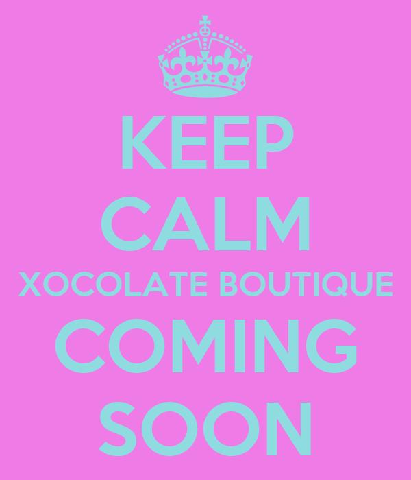 KEEP CALM XOCOLATE BOUTIQUE COMING SOON