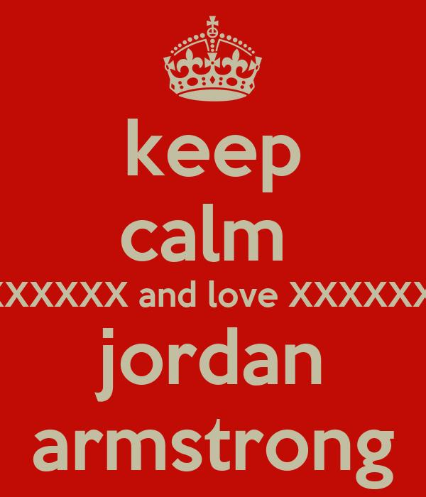 keep calm  XXXXXX and love XXXXXX  jordan armstrong