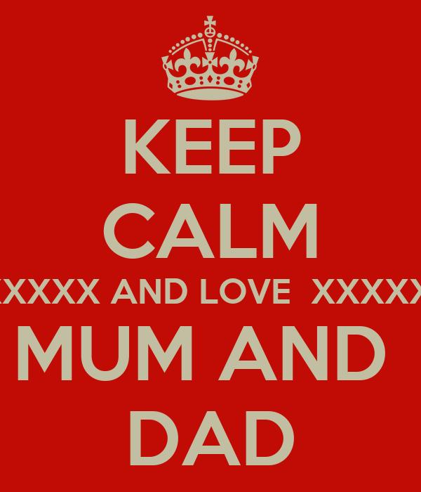 KEEP CALM XXXXXX AND LOVE  XXXXXX  MUM AND  DAD