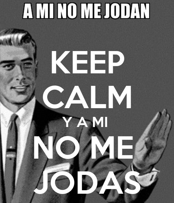 KEEP CALM Y A MI  NO ME  JODAS