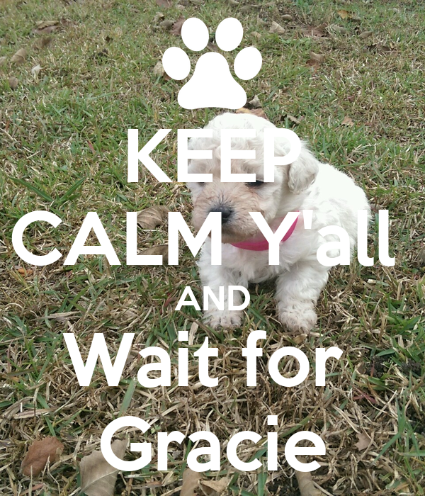 KEEP CALM Y'all  AND Wait for  Gracie