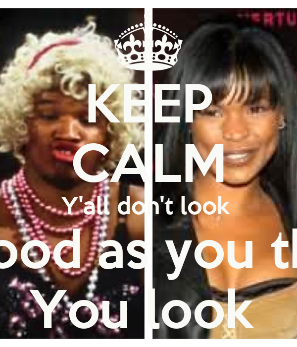 KEEP CALM Y'all don't look  as good as you think  You look
